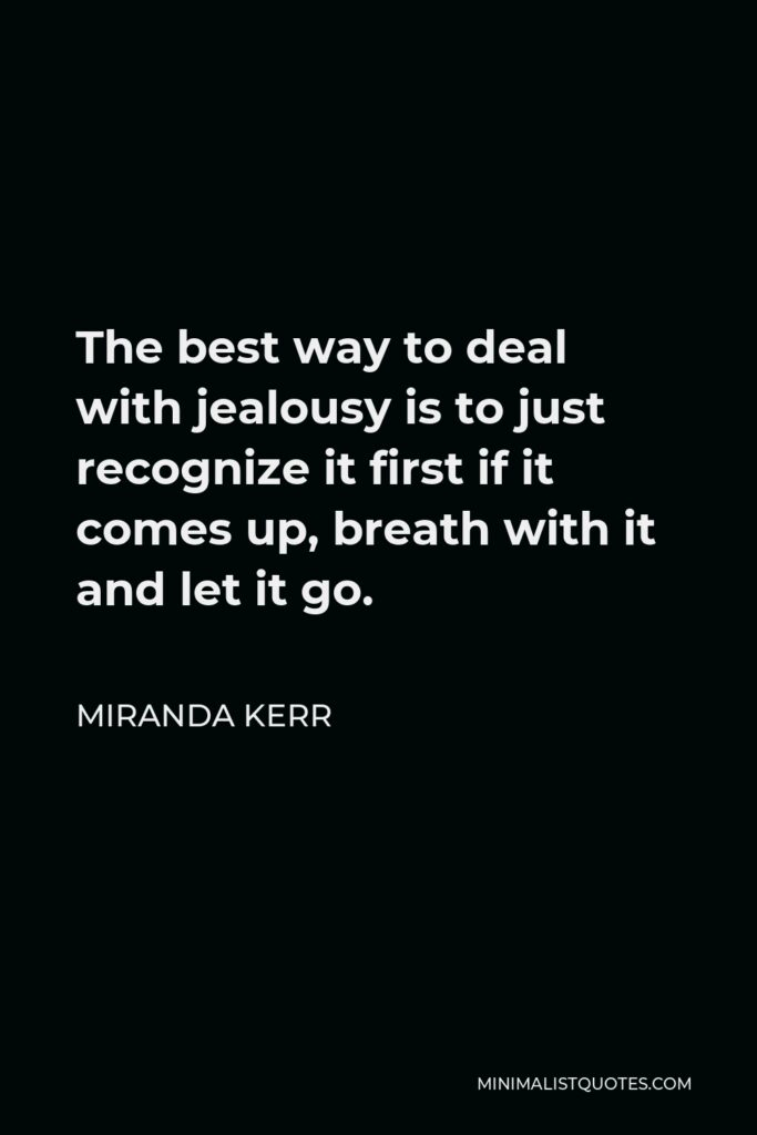 Miranda Kerr Quote - The best way to deal with jealousy is to just recognize it first if it comes up, breath with it and let it go.