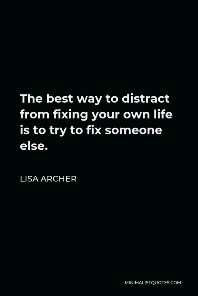 Lisa Archer Quote - The best way to distract from fixing your own life is to try to fix someone else.