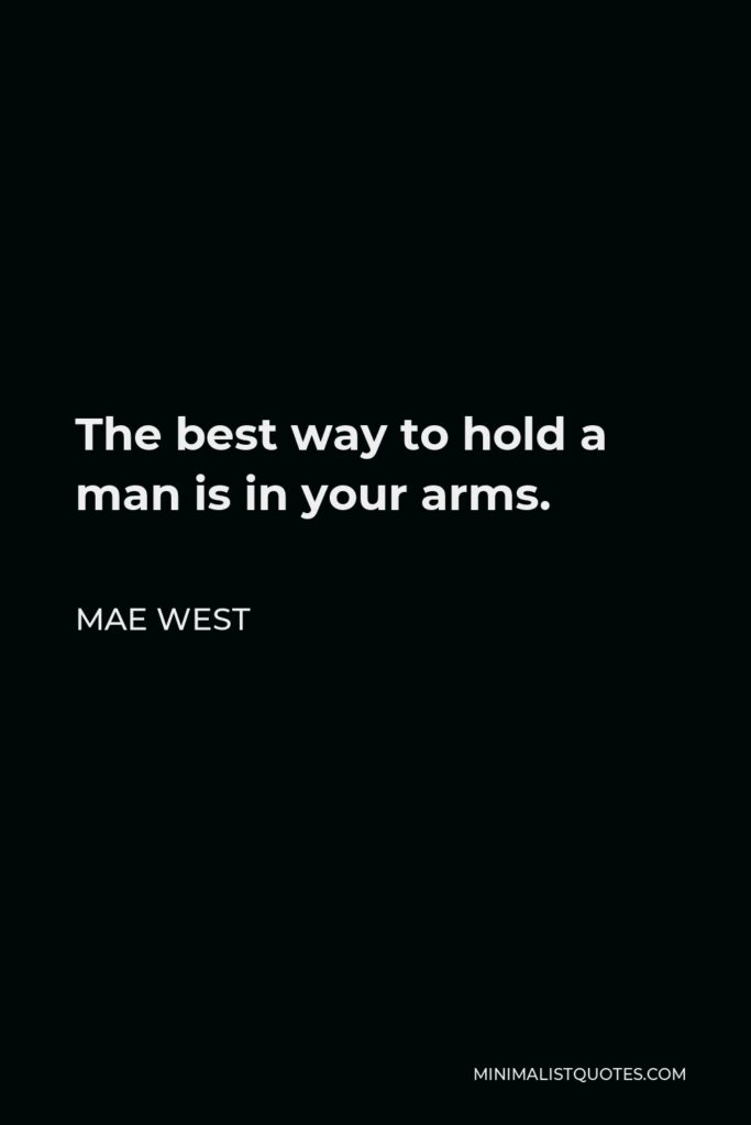 Mae West Quote - The best way to hold a man is in your arms.