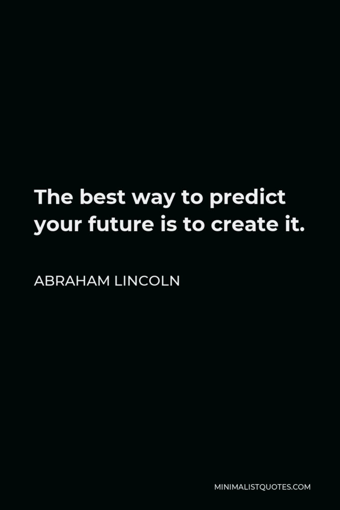 Abraham Lincoln Quote - The best way to predict your future is to create it.