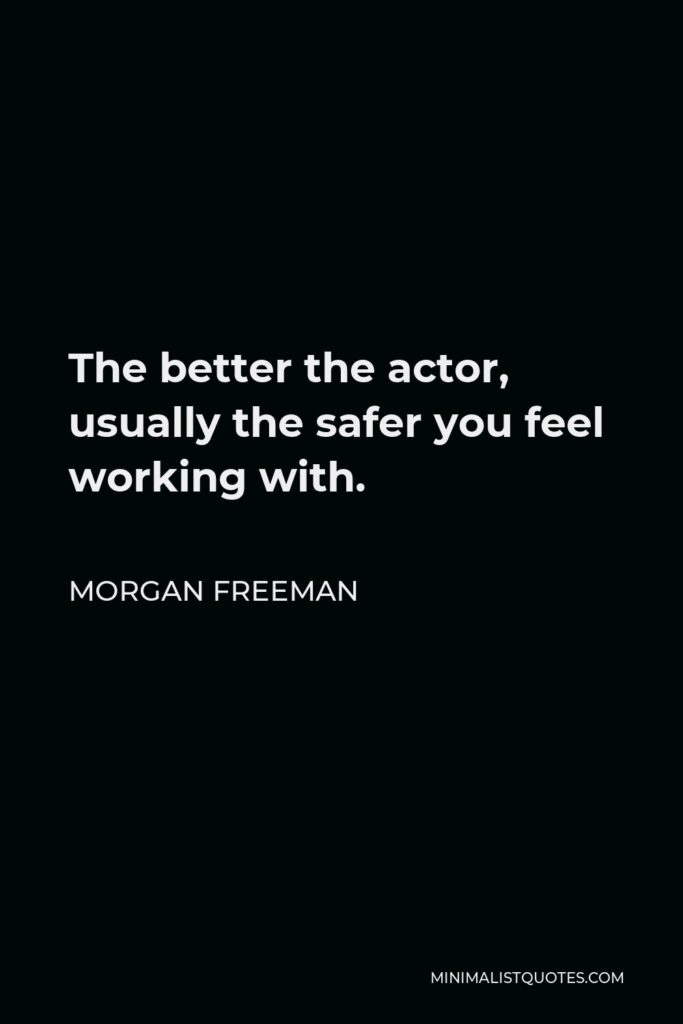Morgan Freeman Quote - The better the actor, usually the safer you feel working with.