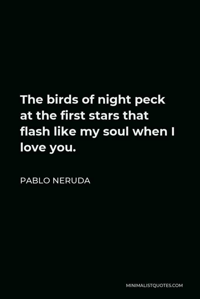 Pablo Neruda Quote - The birds of night peck at the first stars that flash like my soul when I love you.