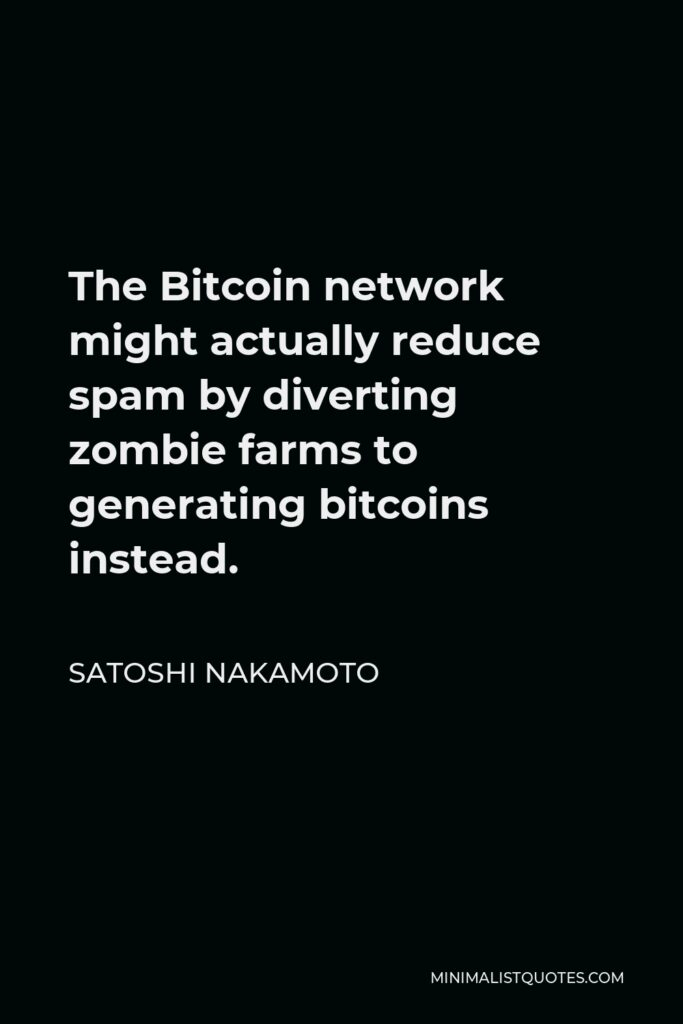 Satoshi Nakamoto Quote - The Bitcoin network might actually reduce spam by diverting zombie farms to generating bitcoins instead.