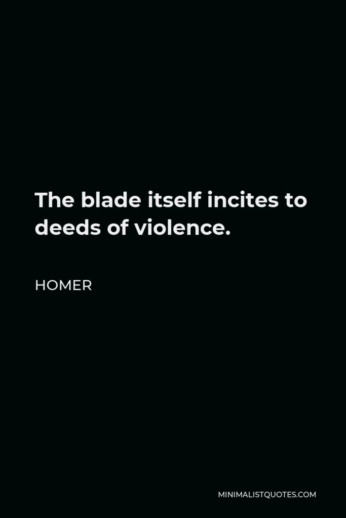 Homer Quote - The blade itself incites to deeds of violence.