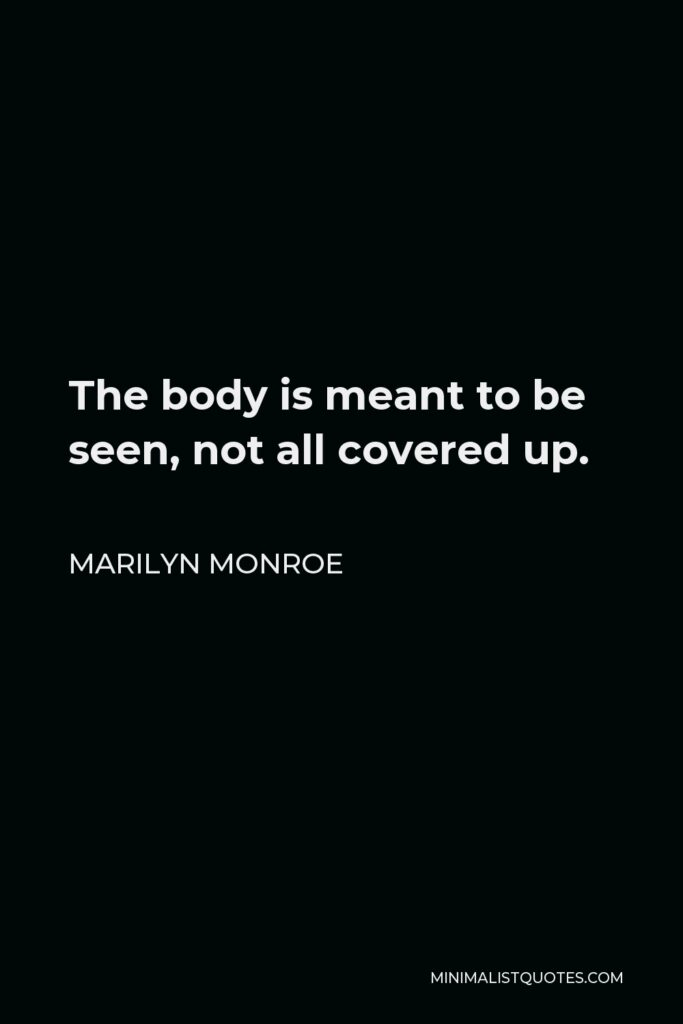Marilyn Monroe Quote - The body is meant to be seen, not all covered up.