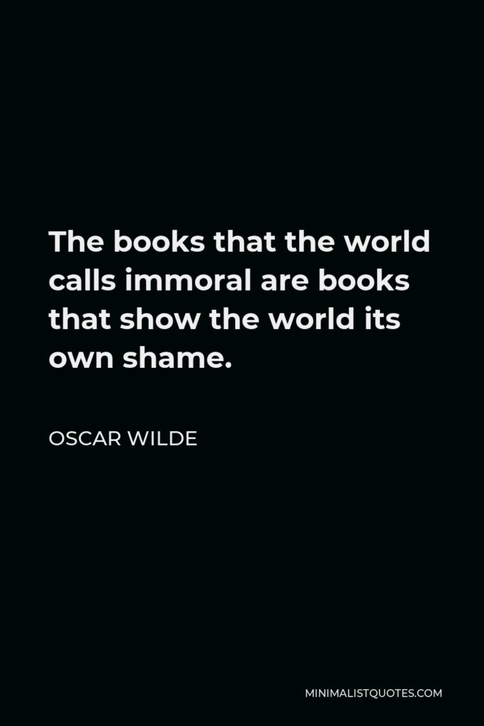 Oscar Wilde Quote - The books that the world calls immoral are books that show the world its own shame.