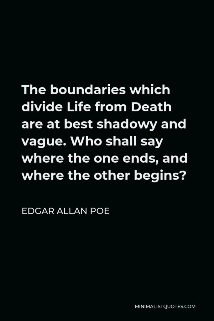 Edgar Allan Poe Quote - The boundaries which divide Life from Death are at best shadowy and vague. Who shall say where the one ends, and where the other begins?