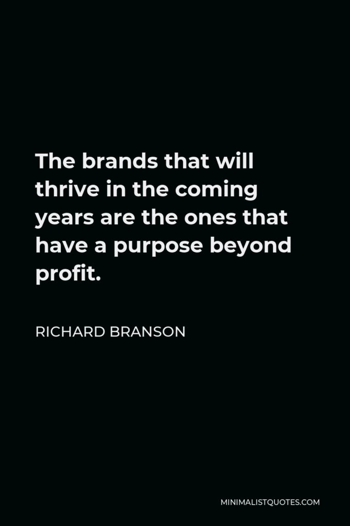 Richard Branson Quote - The brands that will thrive in the coming years are the ones that have a purpose beyond profit.