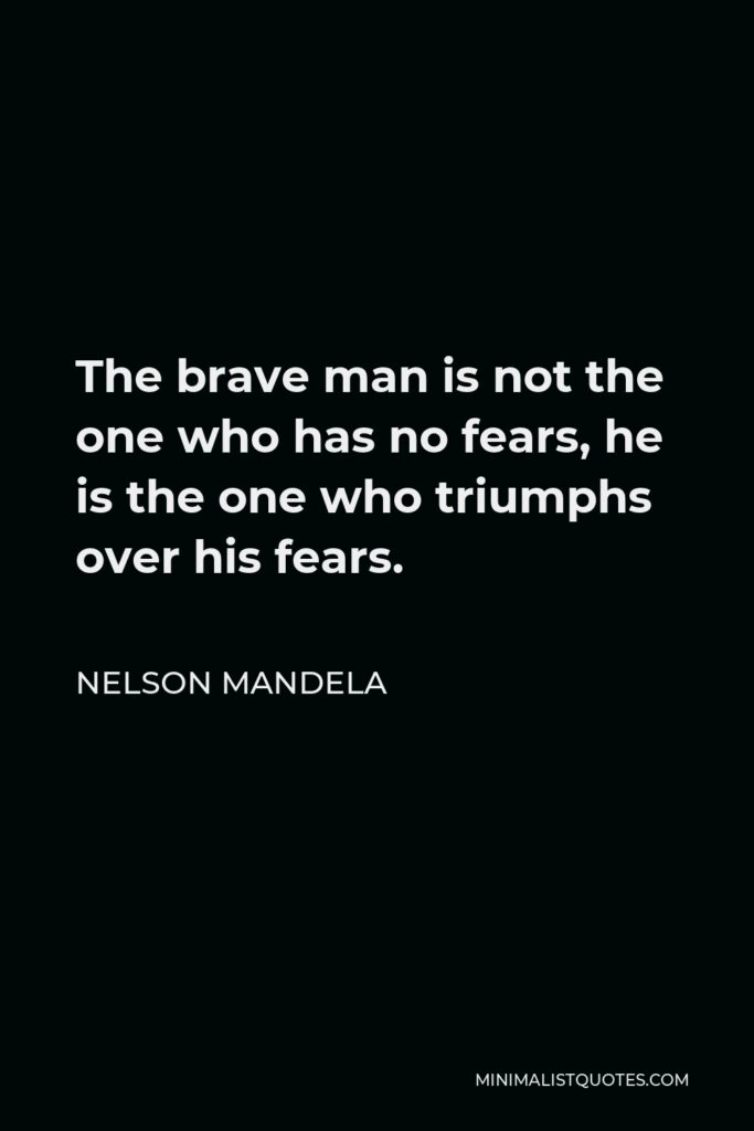 Nelson Mandela Quote - The brave man is not the one who has no fears, he is the one who triumphs over his fears.
