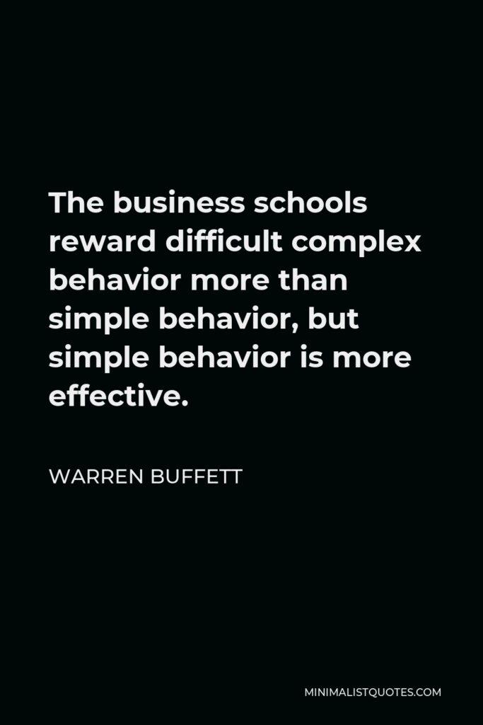Warren Buffett Quote - The business schools reward difficult complex behavior more than simple behavior, but simple behavior is more effective.
