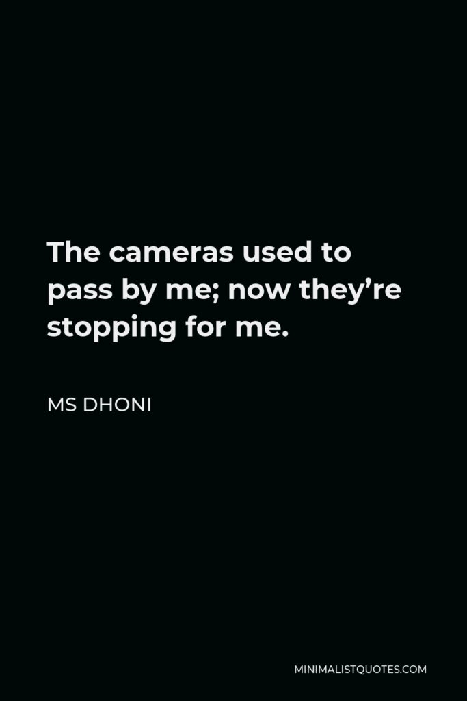 MS Dhoni Quote - The cameras used to pass by me; now they're stopping for me.