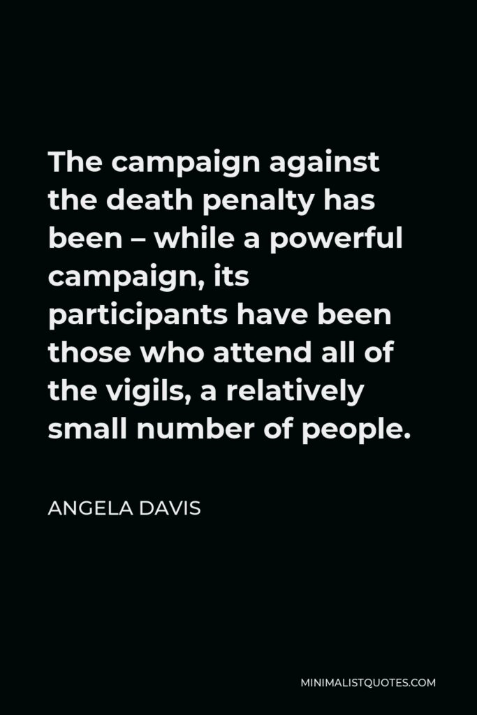 Angela Davis Quote - The campaign against the death penalty has been – while a powerful campaign, its participants have been those who attend all of the vigils, a relatively small number of people.