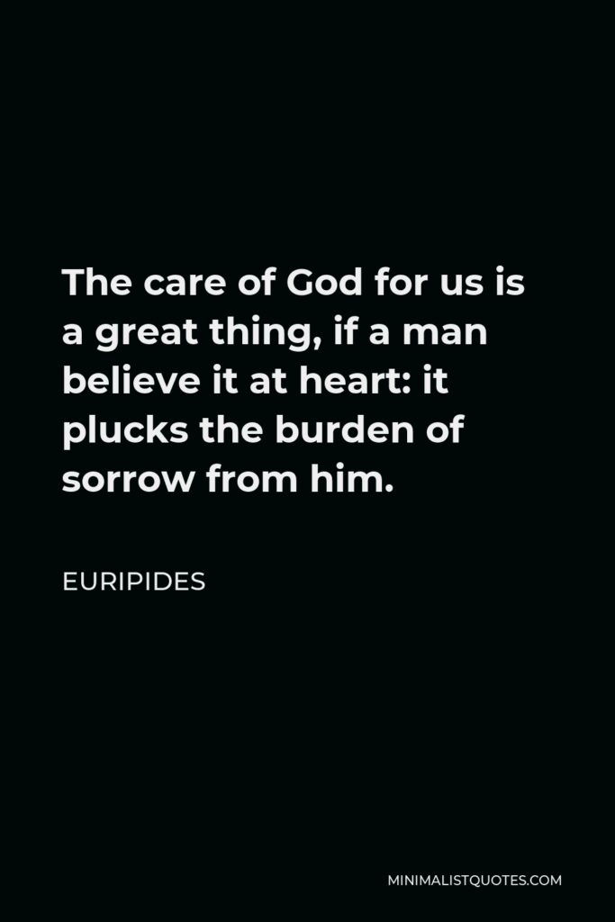 Euripides Quote - The care of God for us is a great thing, if a man believe it at heart: it plucks the burden of sorrow from him.