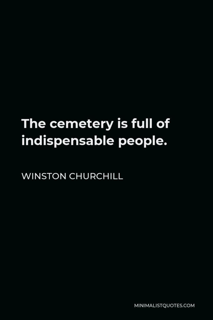 Winston Churchill Quote - The cemetery is full of indispensable people.