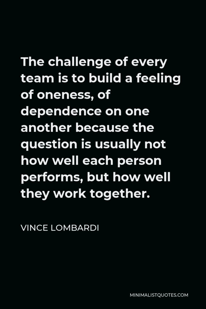 Vince Lombardi Quote - The challenge of every team is to build a feeling of oneness, of dependence on one another because the question is usually not how well each person performs, but how well they work together.