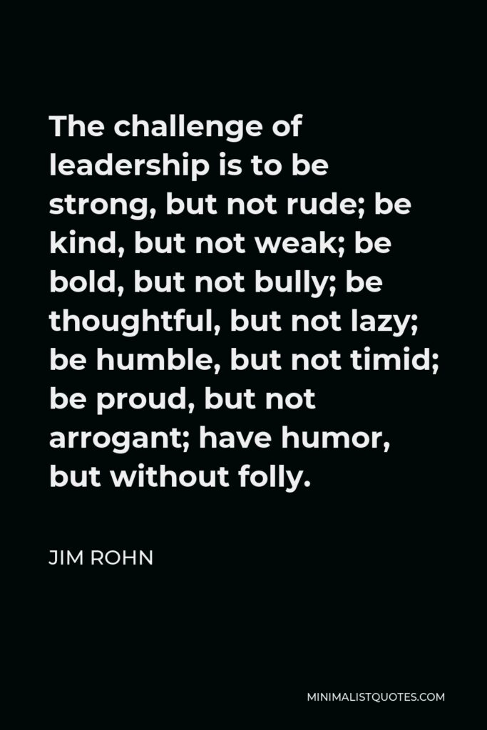 Jim Rohn Quote - The challenge of leadership is to be strong, but not rude; be kind, but not weak; be bold, but not bully; be thoughtful, but not lazy; be humble, but not timid; be proud, but not arrogant; have humor, but without folly.