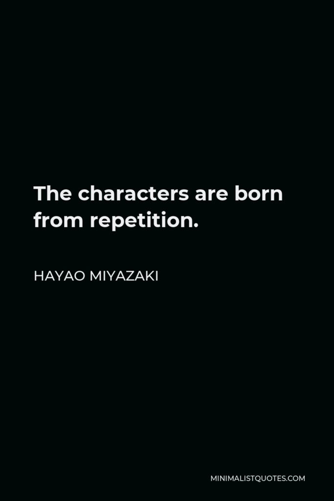 Hayao Miyazaki Quote - The characters are born from repetition.