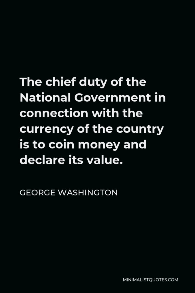 George Washington Quote - The chief duty of the National Government in connection with the currency of the country is to coin money and declare its value.