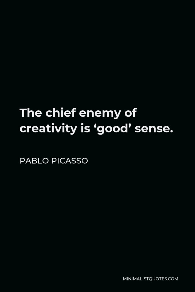 Pablo Picasso Quote - The chief enemy of creativity is 'good' sense.