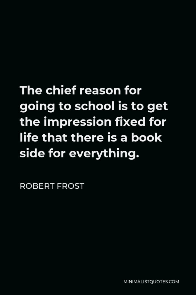 Robert Frost Quote - The chief reason for going to school is to get the impression fixed for life that there is a book side for everything.
