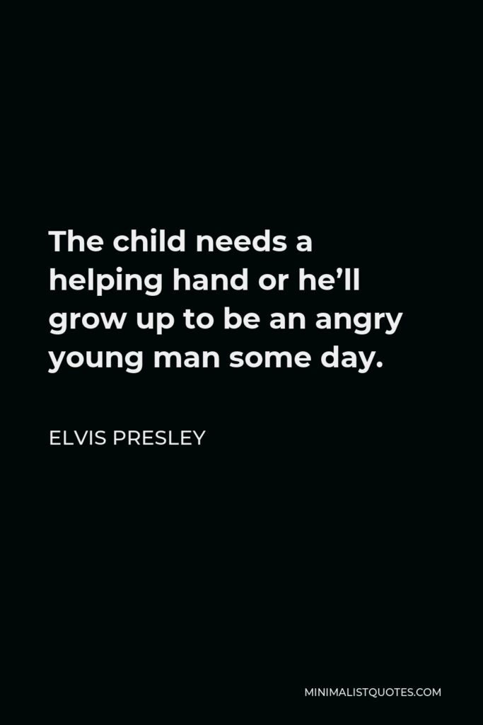 Elvis Presley Quote - The child needs a helping hand or he'll grow up to be an angry young man some day.