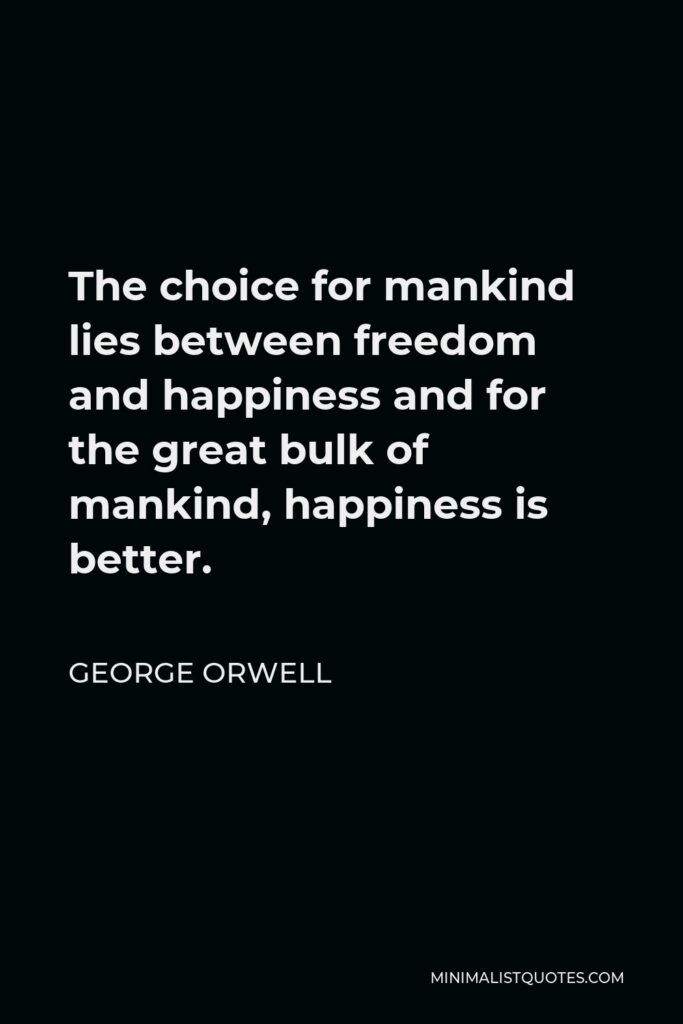 George Orwell Quote - The choice for mankind lies between freedom and happiness and for the great bulk of mankind, happiness is better.