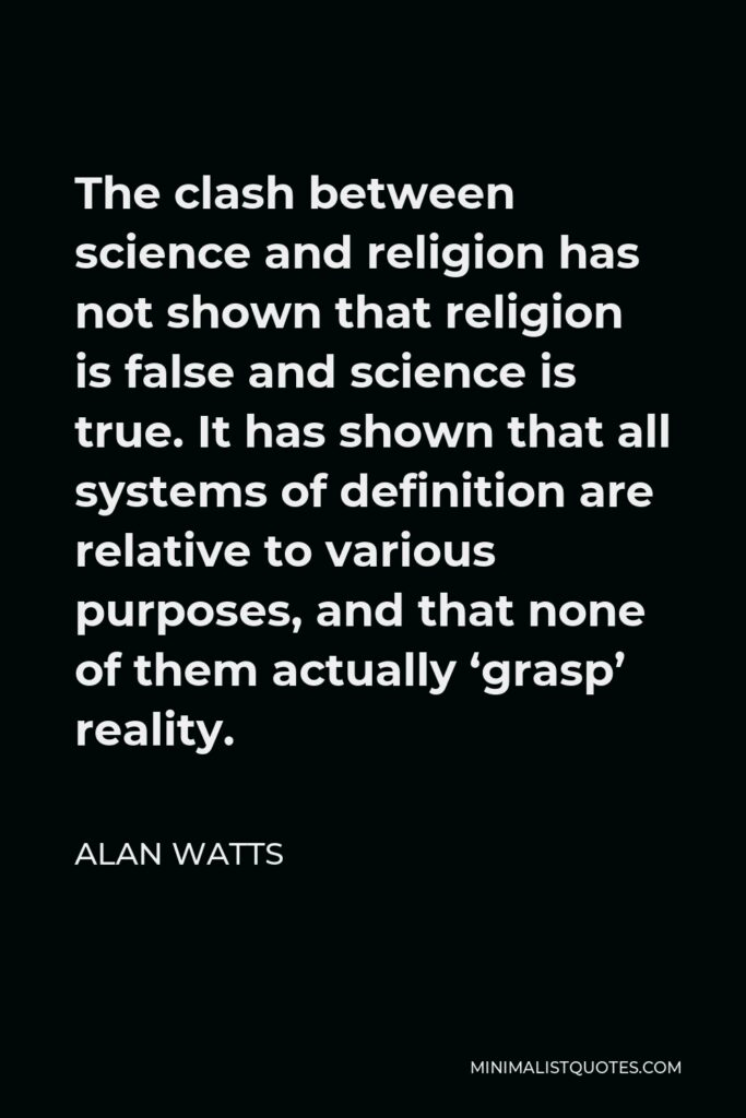 Alan Watts Quote - The clash between science and religion has not shown that religion is false and science is true. It has shown that all systems of definition are relative to various purposes, and that none of them actually 'grasp' reality.