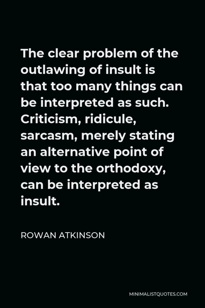 Rowan Atkinson Quote - The clear problem of the outlawing of insult is that too many things can be interpreted as such. Criticism, ridicule, sarcasm, merely stating an alternative point of view to the orthodoxy, can be interpreted as insult.