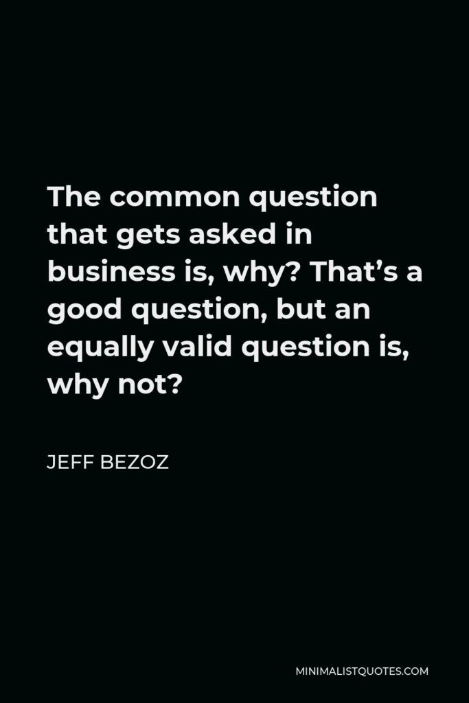 Jeff Bezoz Quote - The common question that gets asked in business is, why? That's a good question, but an equally valid question is, why not?