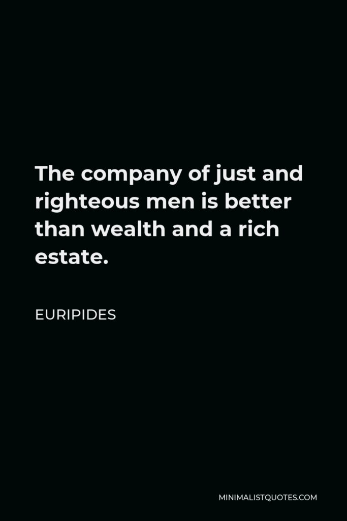 Euripides Quote - The company of just and righteous men is better than wealth and a rich estate.