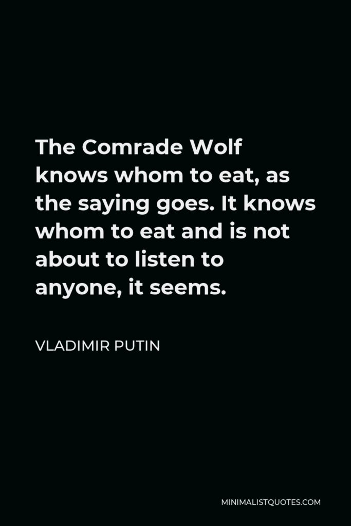 Vladimir Putin Quote - The Comrade Wolf knows whom to eat, as the saying goes. It knows whom to eat and is not about to listen to anyone, it seems.