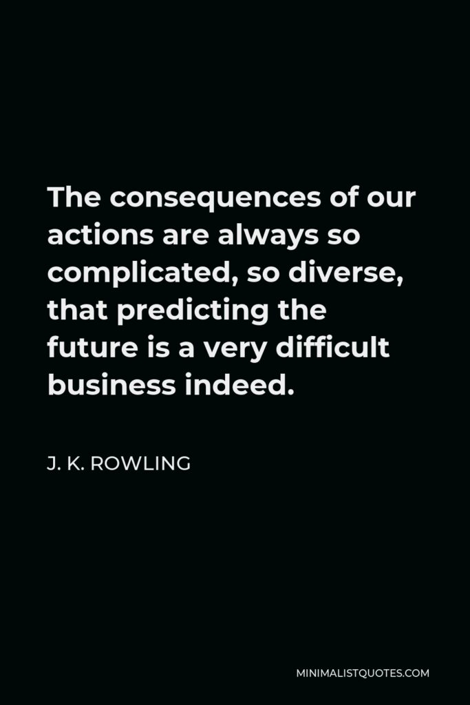 J. K. Rowling Quote - The consequences of our actions are always so complicated, so diverse, that predicting the future is a very difficult business indeed.
