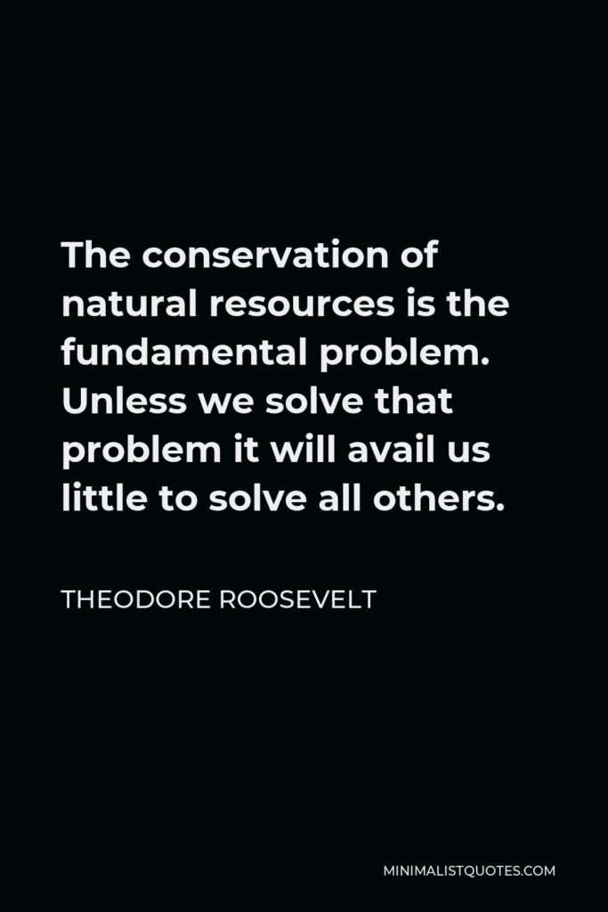 Theodore Roosevelt Quote - The conservation of natural resources is the fundamental problem. Unless we solve that problem it will avail us little to solve all others.