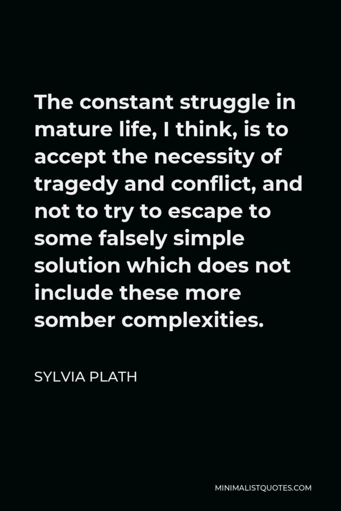 Sylvia Plath Quote - The constant struggle in mature life, I think, is to accept the necessity of tragedy and conflict, and not to try to escape to some falsely simple solution which does not include these more somber complexities.