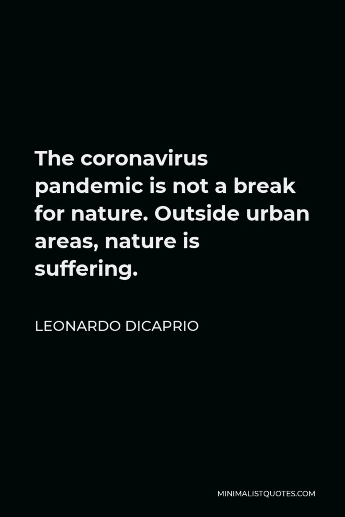 Leonardo DiCaprio Quote - The coronavirus pandemic is not a break for nature. Outside urban areas, nature is suffering.