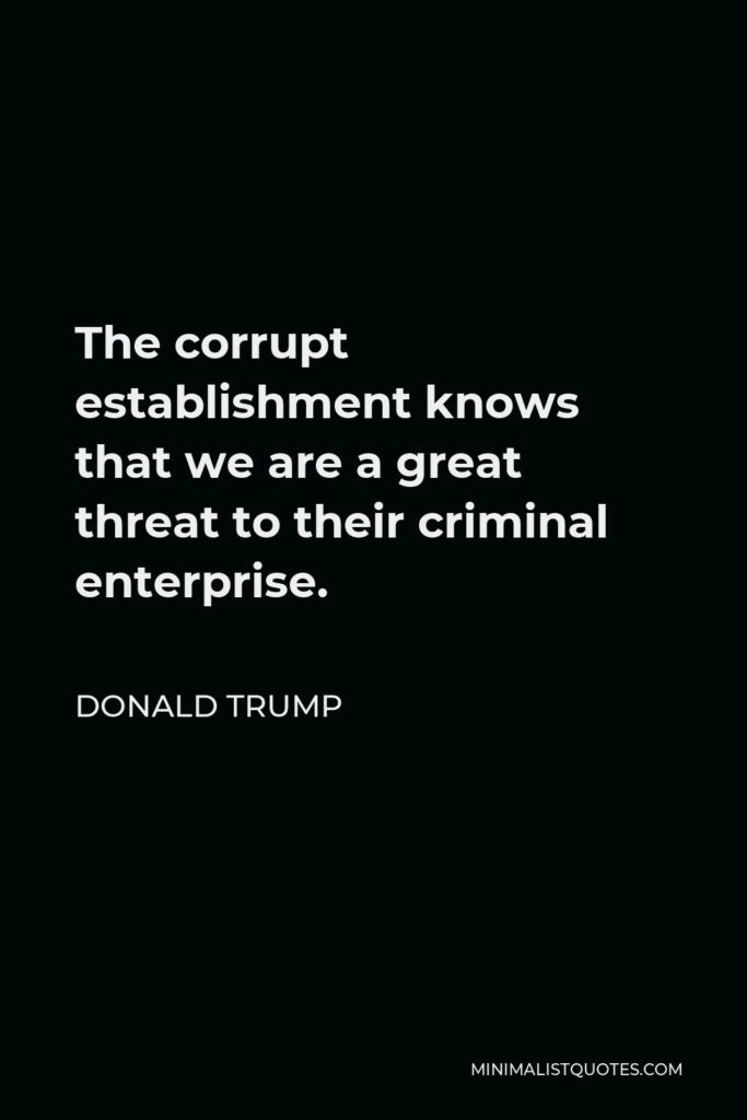 Donald Trump Quote - The corrupt establishment knows that we are a great threat to their criminal enterprise.