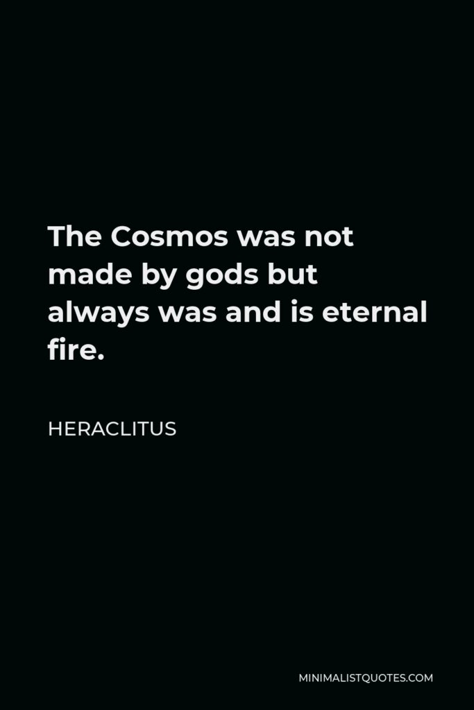 Heraclitus Quote - The Cosmos was not made by gods but always was and is eternal fire.