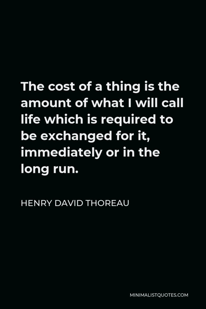Henry David Thoreau Quote - The cost of a thing is the amount of what I will call life which is required to be exchanged for it, immediately or in the long run.