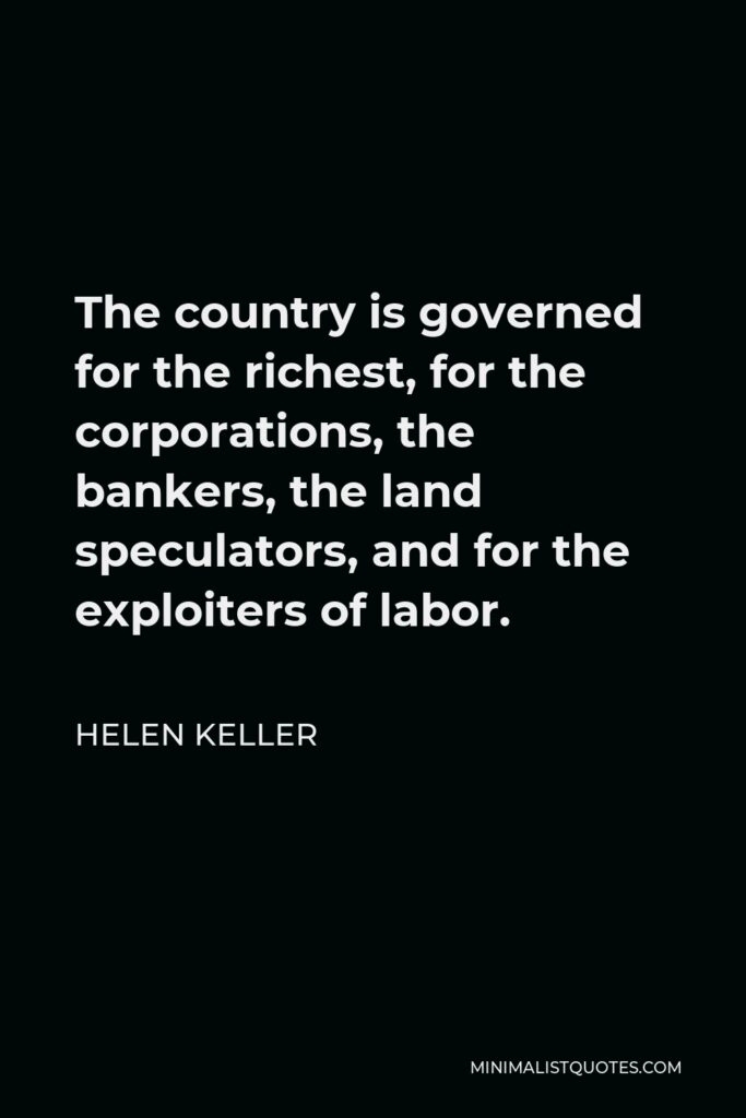 Helen Keller Quote - The country is governed for the richest, for the corporations, the bankers, the land speculators, and for the exploiters of labor.