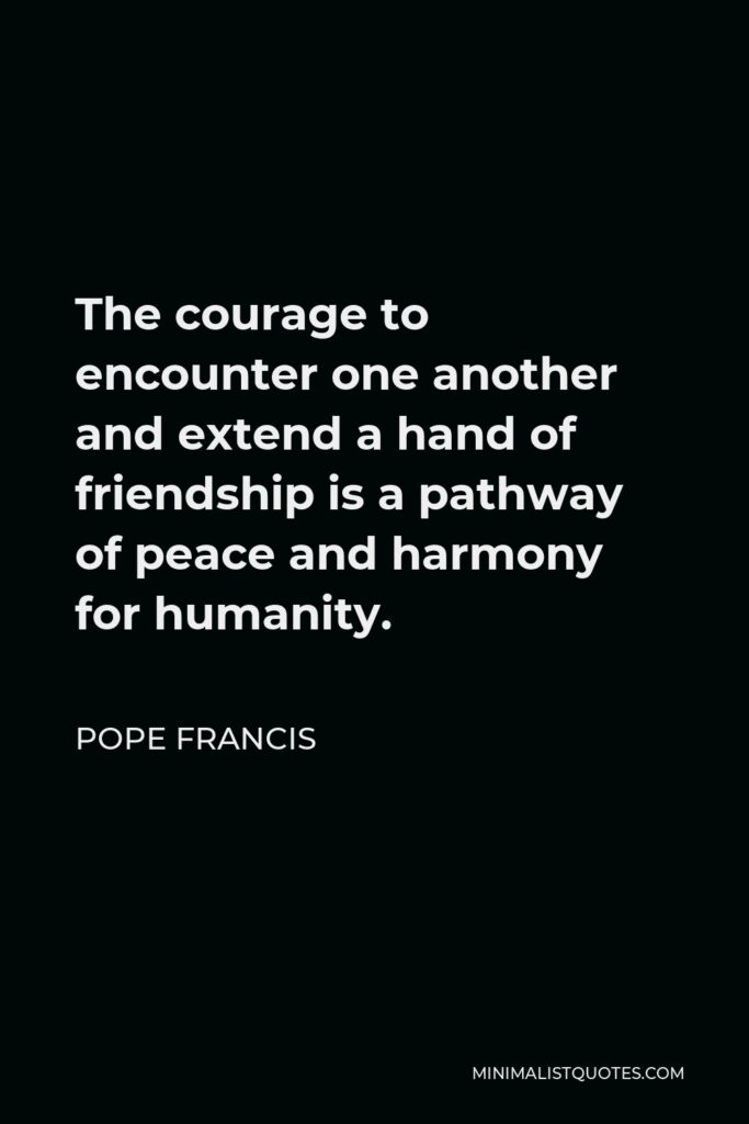 Pope Francis Quote - The courage to encounter one another and extend a hand of friendship is a pathway of peace and harmony for humanity.