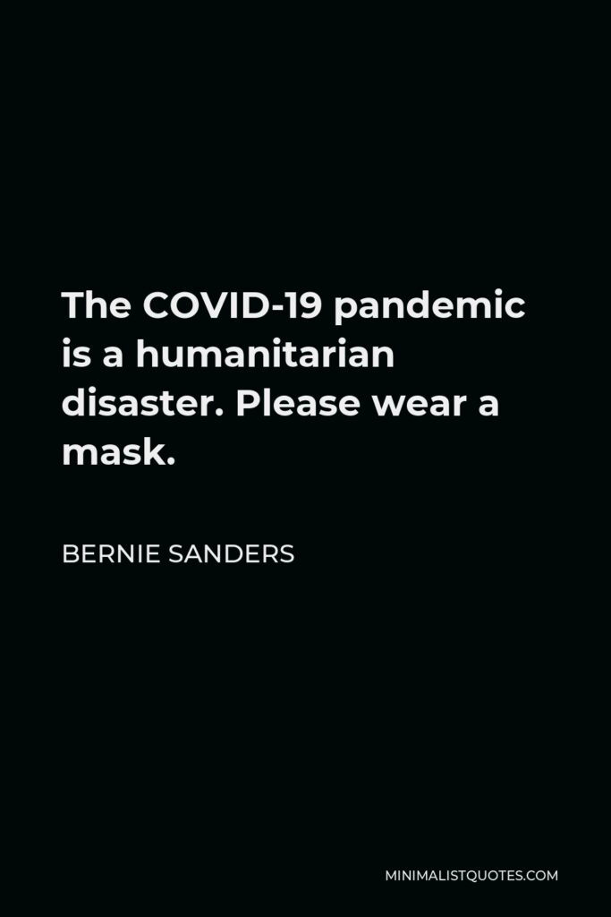 Bernie Sanders Quote - The COVID-19 pandemic is a humanitarian disaster. Please wear a mask.