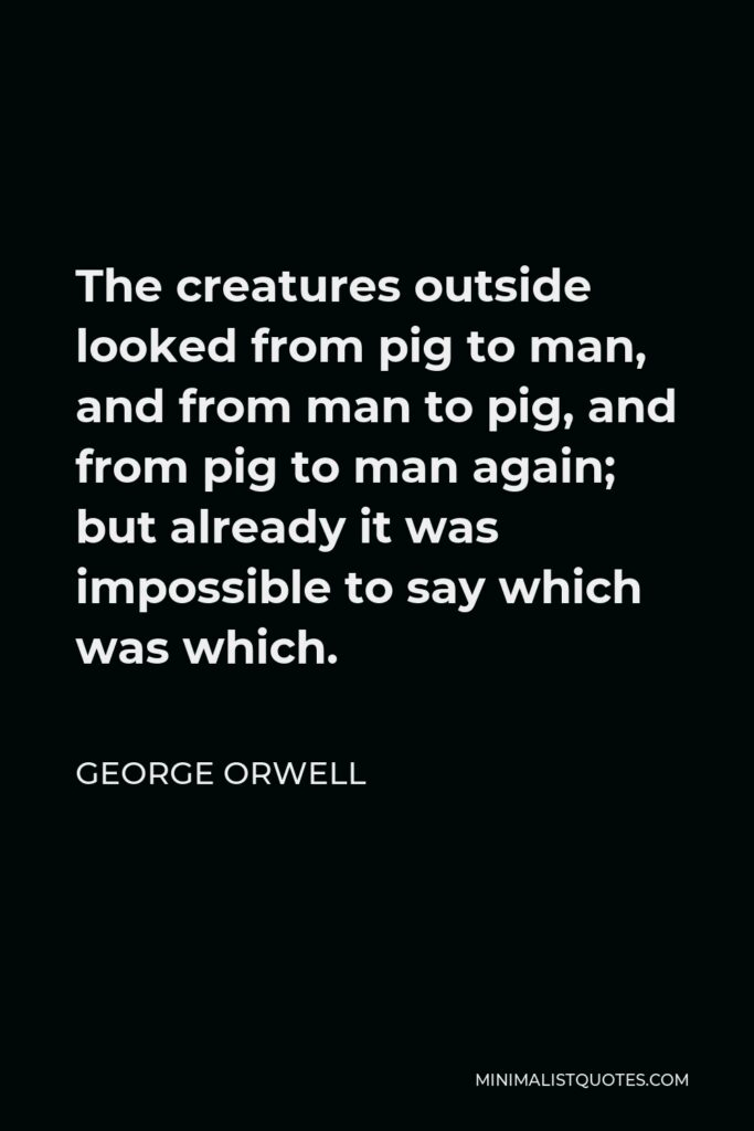 George Orwell Quote - The creatures outside looked from pig to man, and from man to pig, and from pig to man again; but already it was impossible to say which was which.