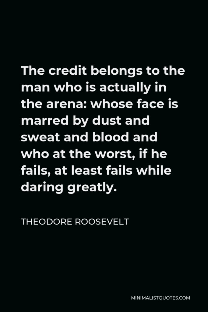 Theodore Roosevelt Quote - The credit belongs to the man who is actually in the arena: whose face is marred by dust and sweat and blood and who at the worst, if he fails, at least fails while daring greatly.