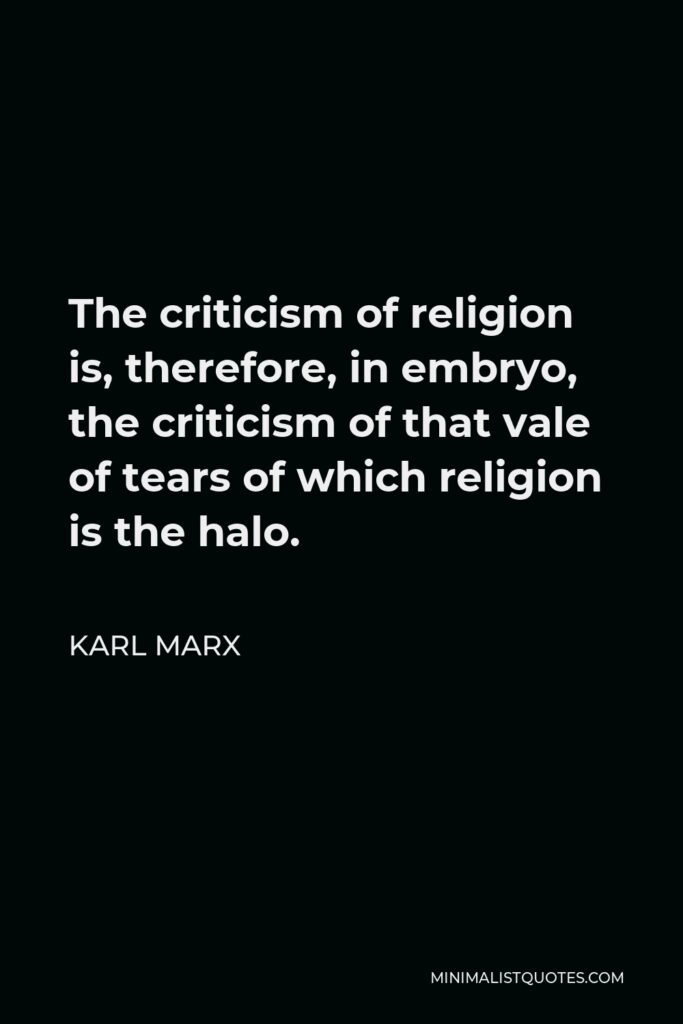 Karl Marx Quote - The criticism of religion is, therefore, in embryo, the criticism of that vale of tears of which religion is the halo.