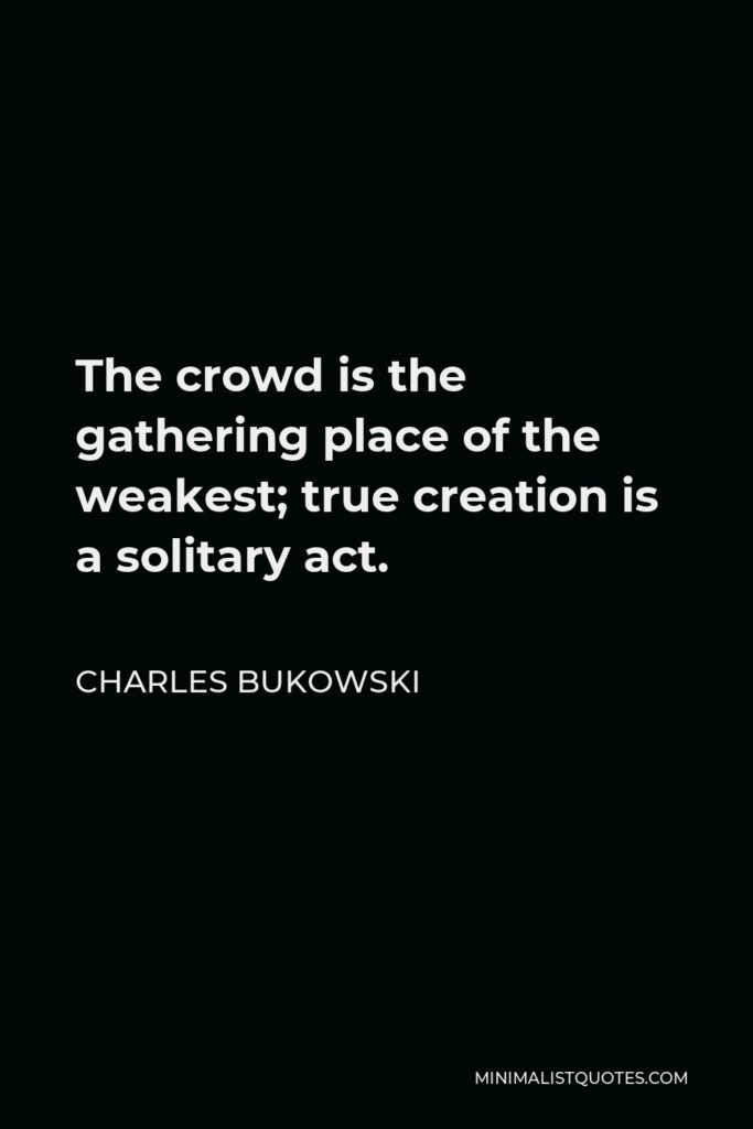 Charles Bukowski Quote - The crowd is the gathering place of the weakest; true creation is a solitary act.