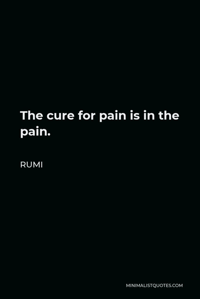 Rumi Quote - The cure for pain is in the pain.