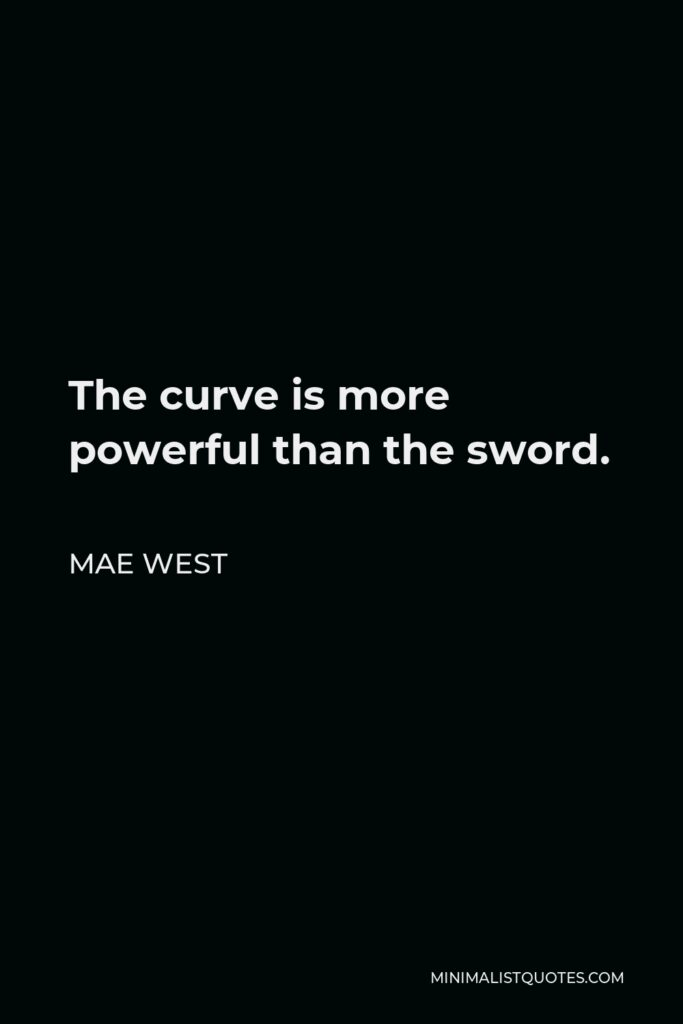 Mae West Quote - The curve is more powerful than the sword.