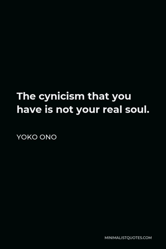 Yoko Ono Quote - The cynicism that you have is not your real soul.
