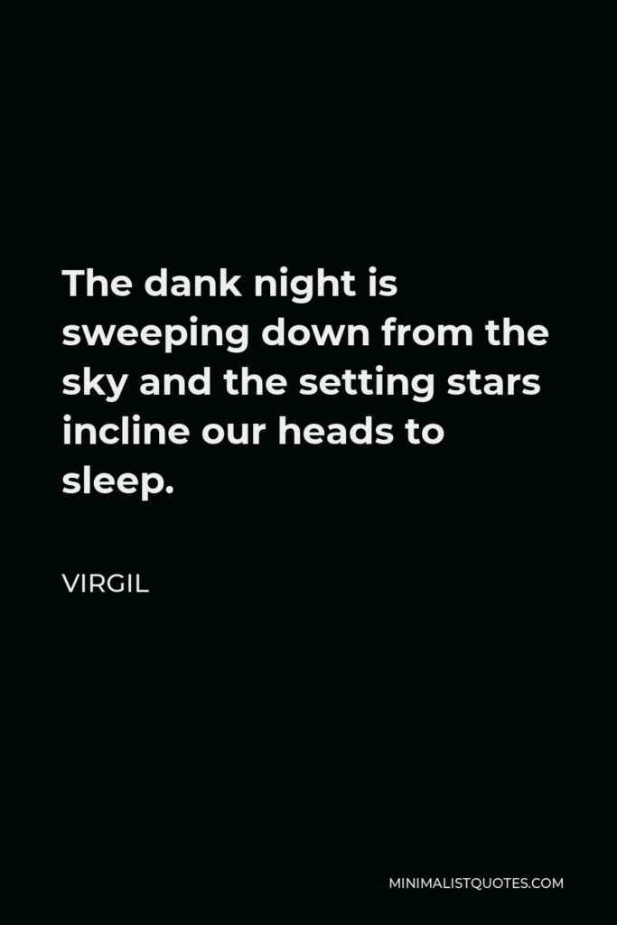 Virgil Quote - The dank night is sweeping down from the sky and the setting stars incline our heads to sleep.