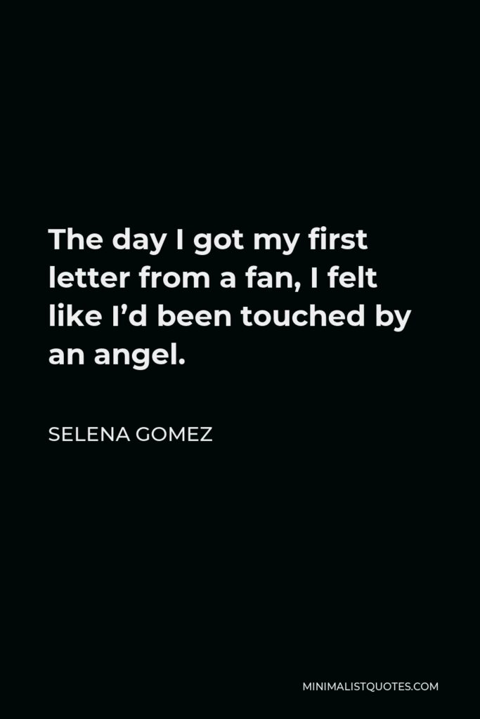 Selena Gomez Quote - The day I got my first letter from a fan, I felt like I'd been touched by an angel.